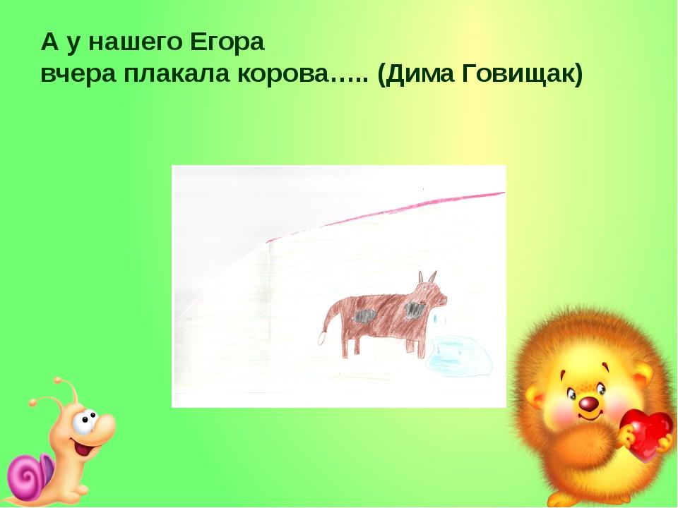 А у нашего Егора вчера плакала корова….. (Дима Говищак)