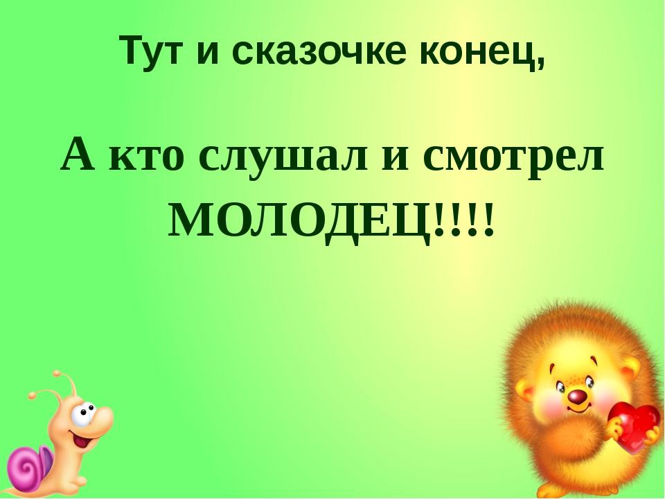 Тут и сказочке конец, А кто слушал и смотрел МОЛОДЕЦ!!!!
