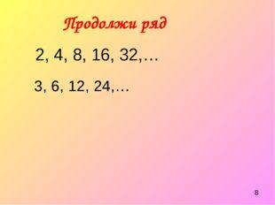 Продолжи ряд 2, 4, 8, 16, 32,… 3, 6, 12, 24,…