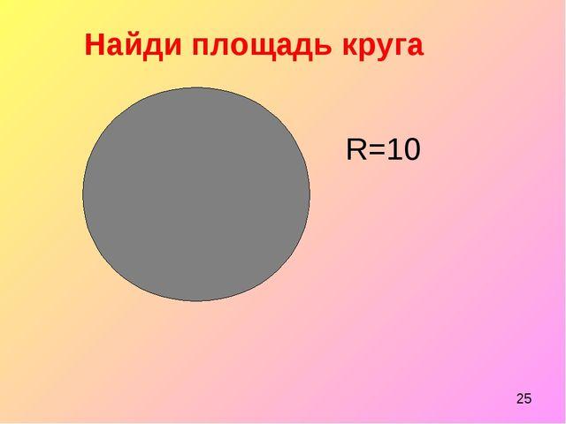 Найди площадь круга R=10