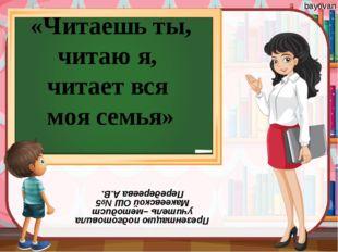 «Читаешь ты, читаю я, читает вся моя семья» Презентацию подготовила учитель –