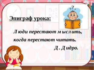 Эпиграф урока: Люди перестают мыслить, когда перестают читать. Д. Дидро. bayo