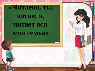 «Читаешь ты, читаю я, читает вся моя семья» bayovan bayovan