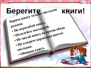 Берегите книги! Берите книгу только чистыми руками. • Не перегибай книгу. •