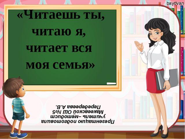«Читаешь ты, читаю я, читает вся моя семья» Презентацию подготовила учитель –...