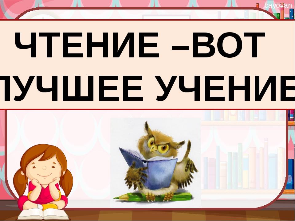 ЧТЕНИЕ –ВОТ ЛУЧШЕЕ УЧЕНИЕ bayovan