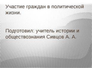 Участие граждан в политической жизни. Подготовил: учитель истории и обществоз
