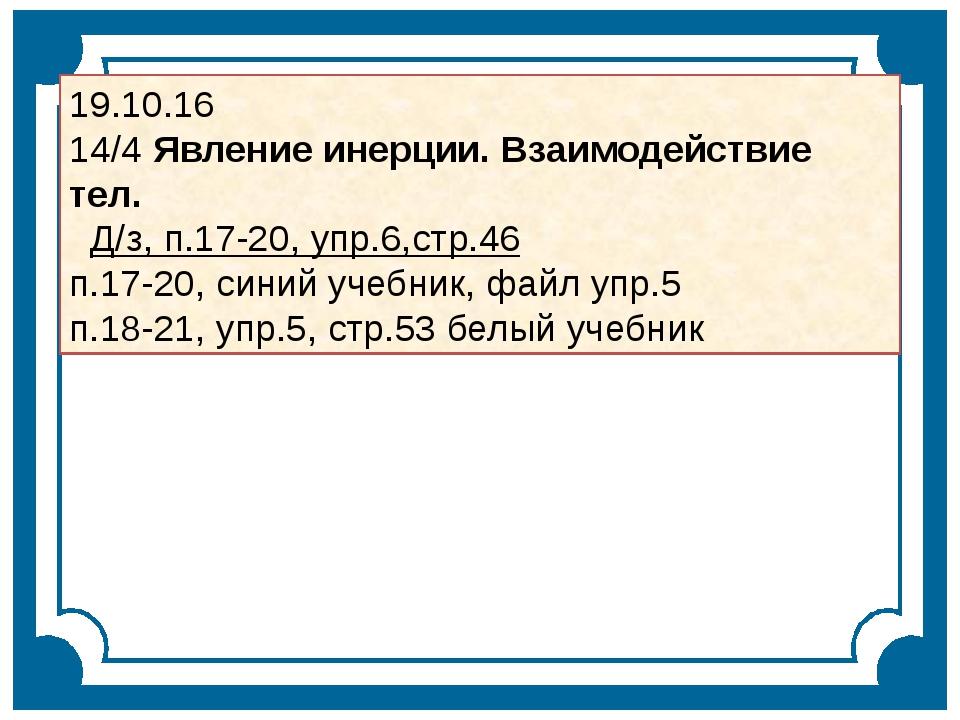 19.10.16 14/4 Явление инерции. Взаимодействие тел. Д/з, п.17-20, упр.6,стр.46...