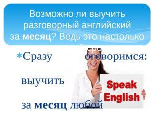 Сразу оговоримся: выучить замесяцлюбой иностранный язык в полной мере нельз