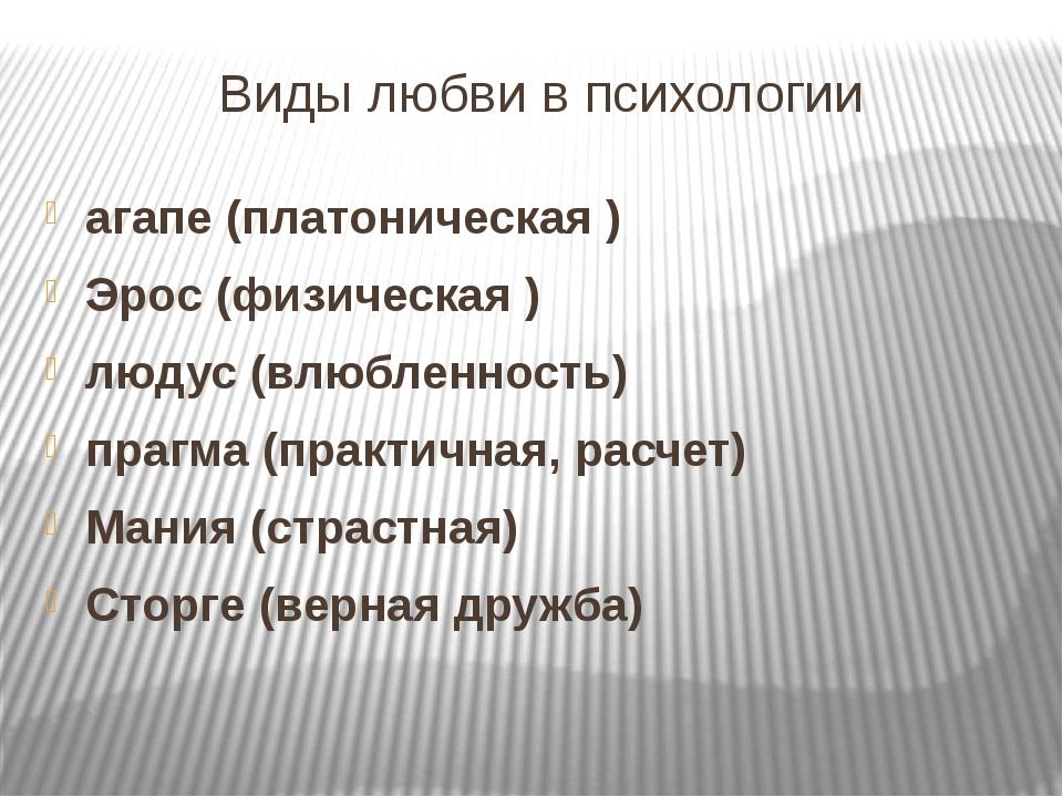 Виды любви в психологии агапе (платоническая ) Эрос (физическая ) людус (влюб...