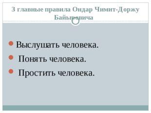 З главные правила Ондар Чимит-Доржу Байыровича Выслушать человека. Понять чел