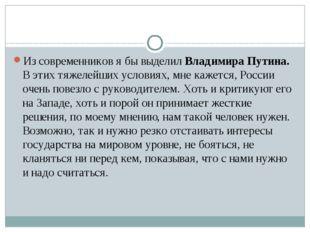 Из современников я бы выделил Владимира Путина. В этих тяжелейших условиях,
