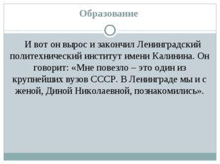 Образование И вот он вырос и закончил Ленинградский политехнический институт