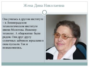 Жена Дина Николаевна Она училась в другом институте – в Ленинградском техноло