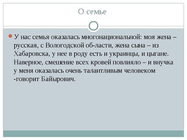 О семье У нас семья оказалась многонациональной: моя жена – русская, с Волого...