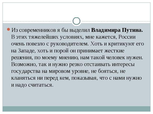 Из современников я бы выделил Владимира Путина. В этих тяжелейших условиях,...
