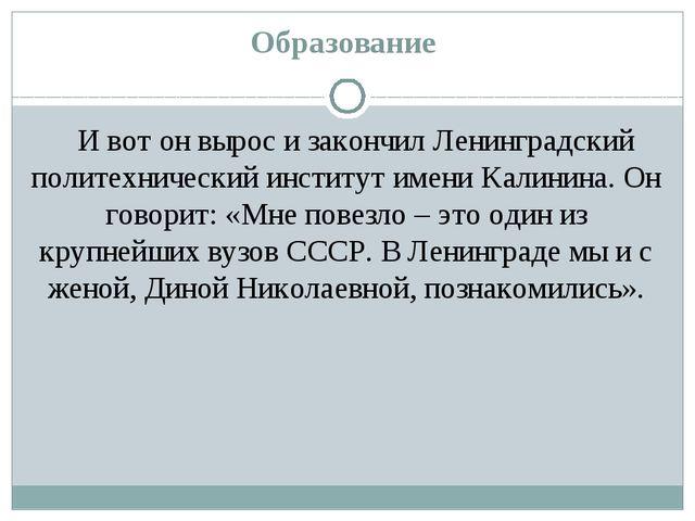 Образование И вот он вырос и закончил Ленинградский политехнический институт...