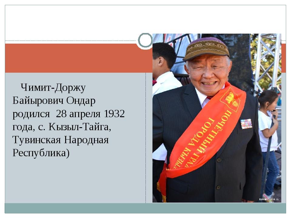 Чимит-Доржу Байырович Ондар родился 28 апреля 1932 года, с. Кызыл-Тайга, Тув...