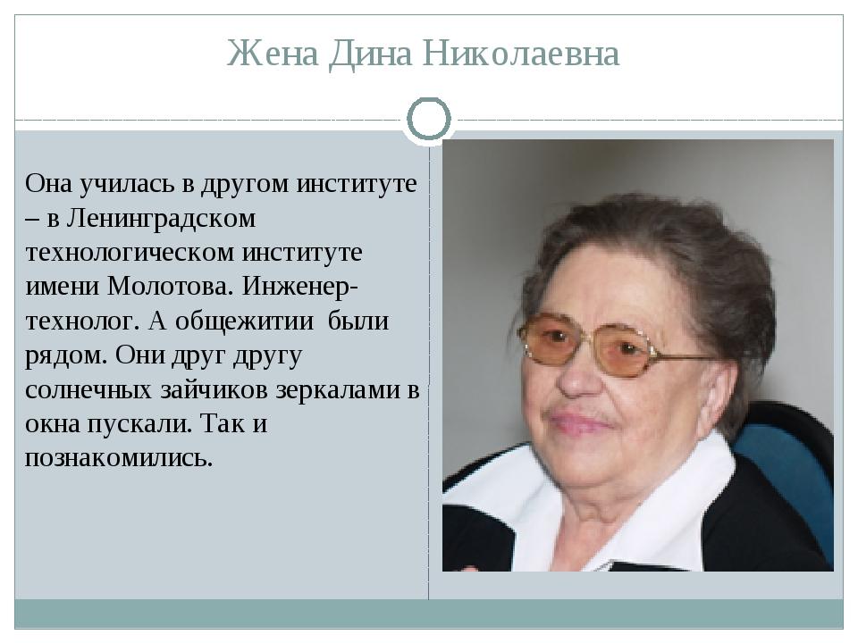 Жена Дина Николаевна Она училась в другом институте – в Ленинградском техноло...