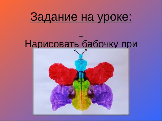 Задание на уроке: Нарисовать бабочку при помощи красок