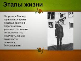 Он уехал в Москву, где недолгое время посещал занятия в Строгановском училище