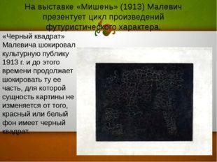 На выставке «Мишень» (1913) Малевич презентует цикл произведений футуристичес