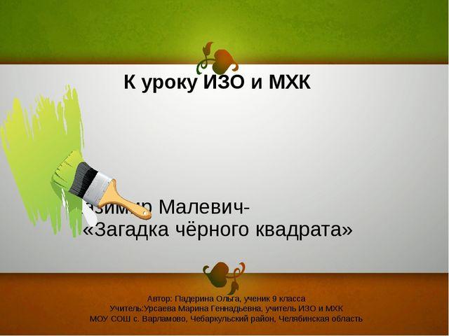 Казимир Малевич- «Загадка чёрного квадрата» Автор: Падерина Ольга, ученик 9...