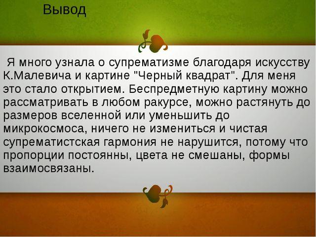 Вывод Я много узнала о супрематизме благодаря искусству К.Малевича и картине...