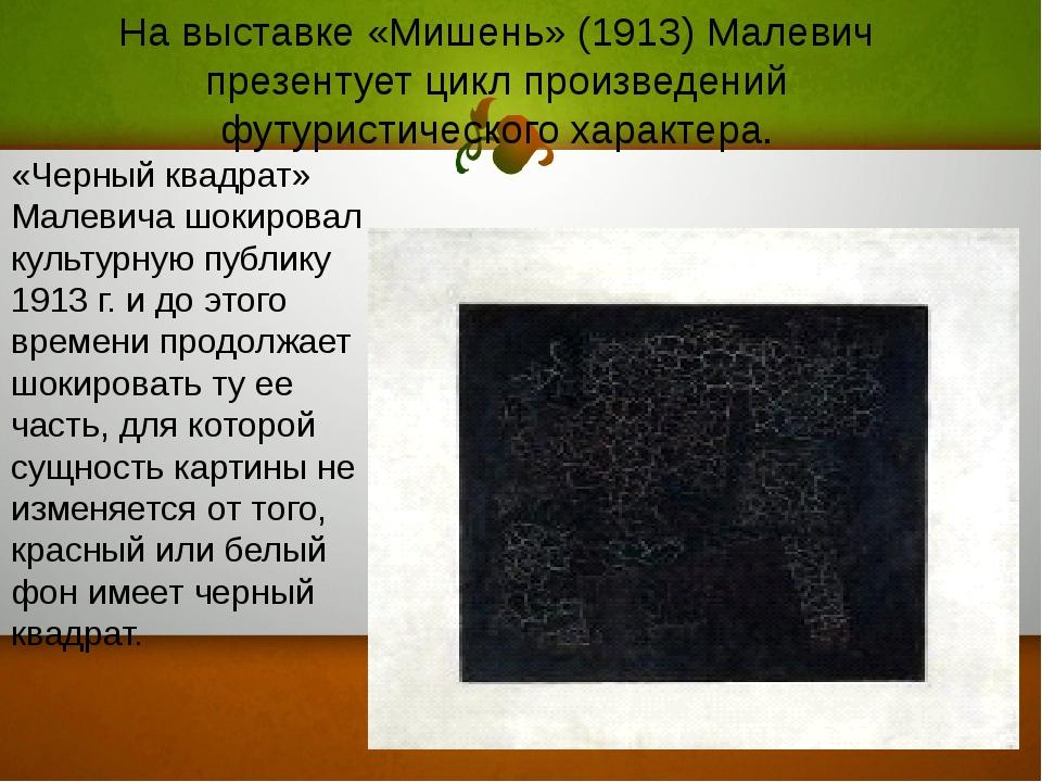 На выставке «Мишень» (1913) Малевич презентует цикл произведений футуристичес...