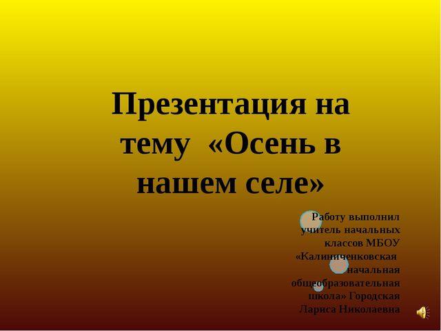 Презентация на тему «Осень в нашем селе» Работу выполнил учитель начальных кл...