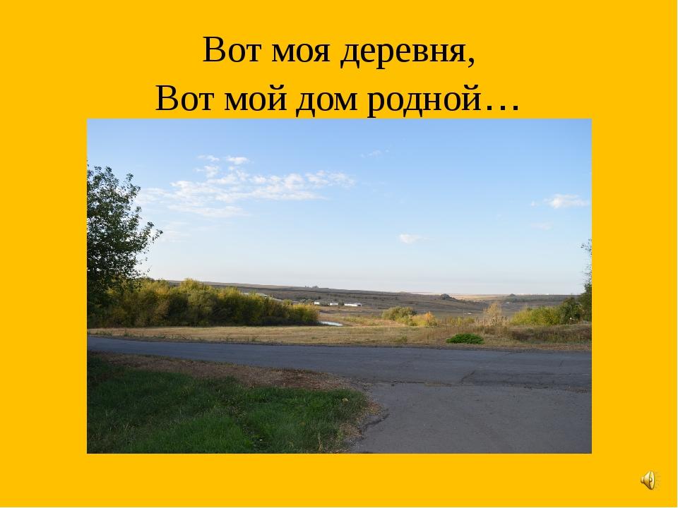 Вот моя деревня, Вот мой дом родной…