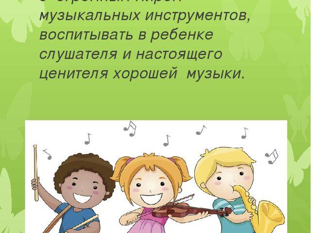 Цель проекта: Познакомить детей согромным миром музыкальных инструментов, в...