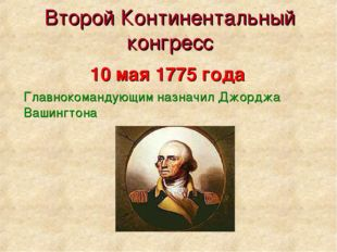 Второй Континентальный конгресс Главнокомандующим назначил Джорджа Вашингтона