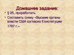 Домашнее задание: § 25, проработать. Составить схему «Высшие органы власти СШ