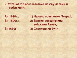 2. Установите соответствие между датами и событиями: А) 1698г.; 1) Начало п