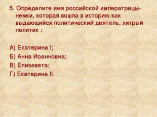 5. Определите имя российской императрицы-немки, которая вошла в историю как в