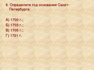 6. Определите год основания Санкт-Петербурга: А) 1700 г.; Б) 1703 г.; В) 1705