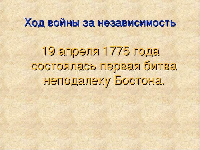 Ход войны за независимость 19 апреля 1775 года состоялась первая битва непода...