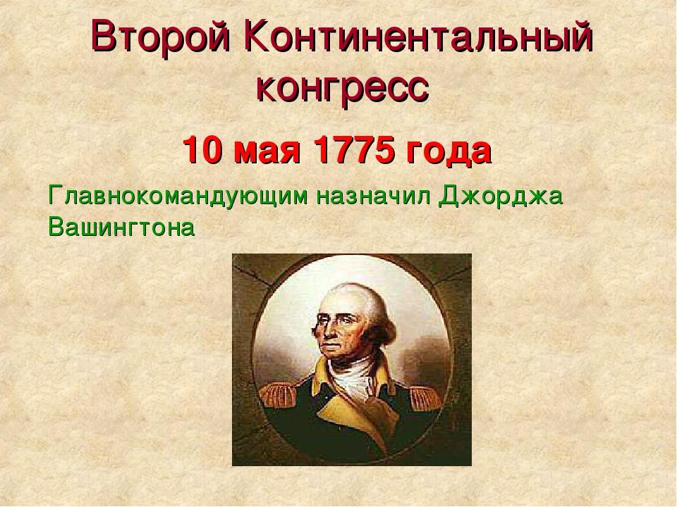 Второй Континентальный конгресс Главнокомандующим назначил Джорджа Вашингтона...
