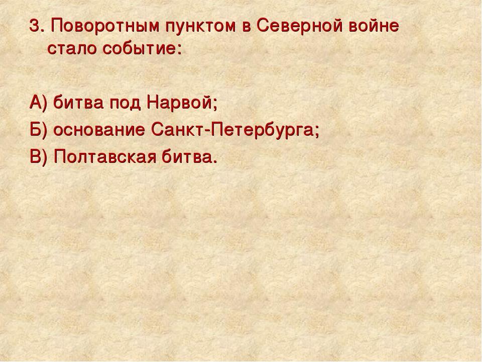 3. Поворотным пунктом в Северной войне стало событие: А) битва под Нарвой; Б)...