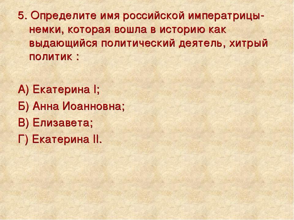5. Определите имя российской императрицы-немки, которая вошла в историю как в...