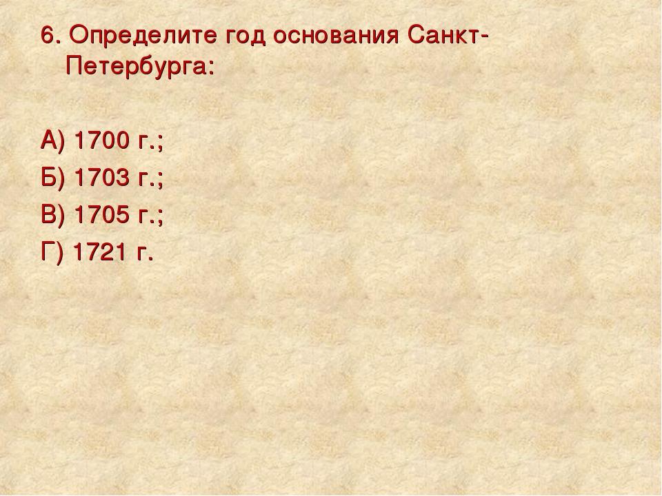 6. Определите год основания Санкт-Петербурга: А) 1700 г.; Б) 1703 г.; В) 1705...
