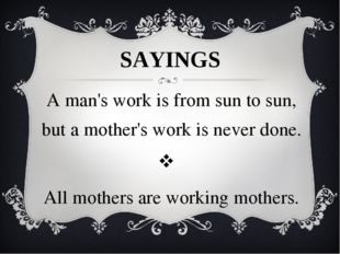 SAYINGS A man's work is from sun to sun, but a mother's work is never done.