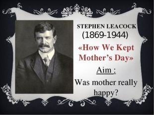 STEPHEN LEACOCK (1869-1944) «How We Kept Mother's Day» Aim : Was mother reall