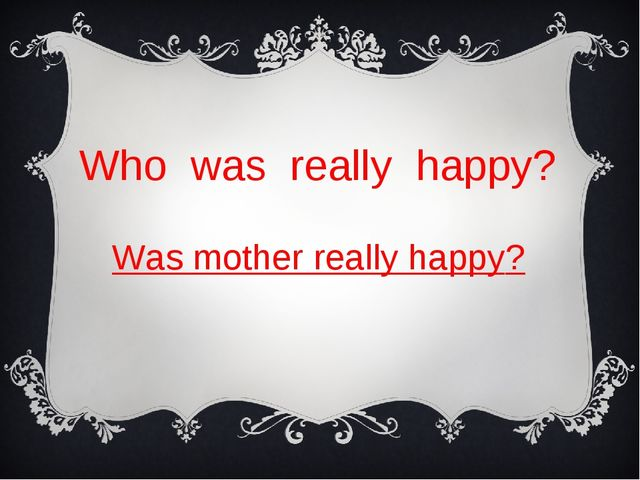 Who was really happy? Was mother really happy?