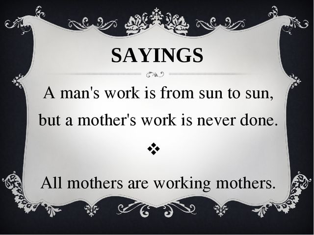 SAYINGS A man's work is from sun to sun, but a mother's work is never done....