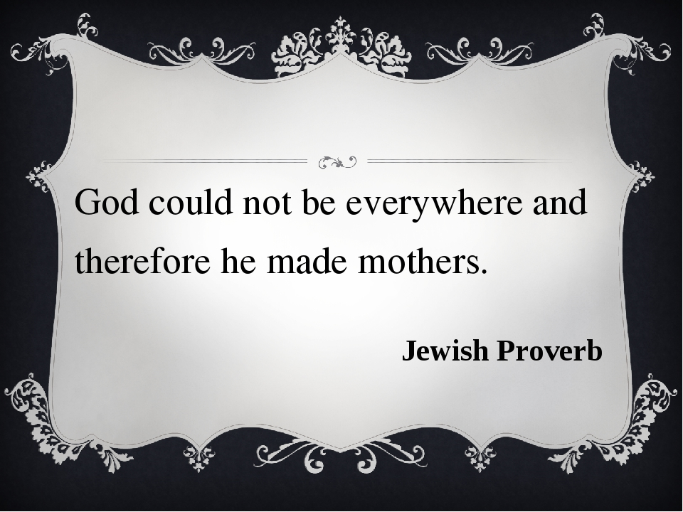 God could not be everywhere and therefore he made mothers. Jewish Proverb