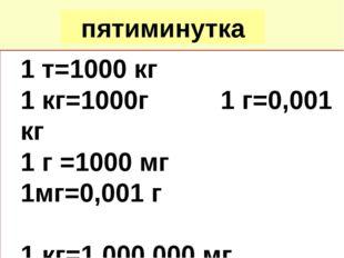пятиминутка 1 т=1000 кг 1 кг=1000г 1 г=0,001 кг 1 г =1000 мг 1мг=0,001 г 1 кг
