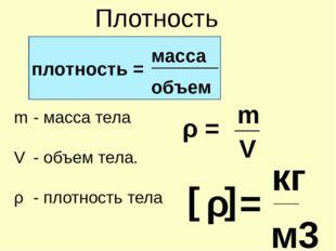 Плотность ________ V ___ ρ = плотность = масса объем - масса тела - объем те