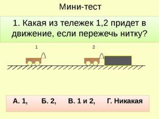 Мини-тест 1. Какая из тележек 1,2 придет в движение, если пережечь нитку? 1 2